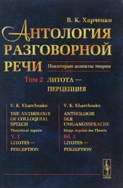 Антология разговорной речи. Некоторые аспекты теории. В 5 томах. Том 2. Литота - Перцепция, В. К. Харченко