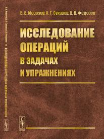 Исследование операций в задачах и упражнениях, В. В. Морозов, А. Г. Сухарев, В. В. Федоров