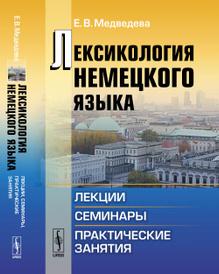 Лексикология немецкого языка. Лекции, семинары, практические занятия, Е. В. Медведева
