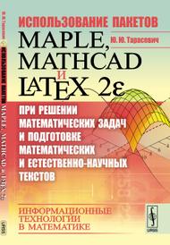 Использование пакетов Maple, Mathcad и LATEX 2E при решении математических задач и подготовке математических и естественно-научных текстов. Информационные технологии в математике, Тарасевич Ю.Ю.