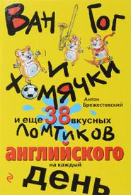 Ван Гог и хомячки, и еще 38 вкусных ломтиков английского на каждый день, Антон Брежестовский