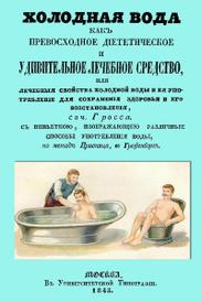 Холодная вода как превосходное диететическое и удивительное лечебное средство, или Лечебные свойства холодной воды и ее употребление для сохранения здоровья и его восстановления, Иоганн Гросс