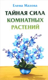Тайная сила комнатных растений, Елена Мазова