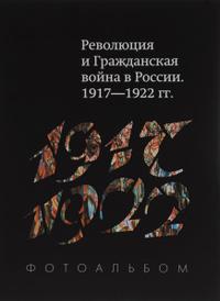 Революция и Гражданская война в России. 1917-1922 гг. Фотоальбом,