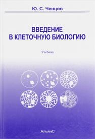 Введение в клеточную биологию. Учебник, Ю. С. Ченцов