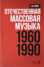 Отечественная массовая музыка. 1960-1990 гг. Учебное пособие, А. М. Цукер