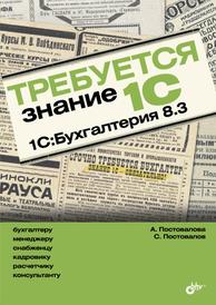 Требуется знание 1С. 1С:Бухгалтерия 8.3, Постовалова А., Постовалов С.