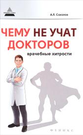 Чему не учат докторов. Врачебные хитрости, А. Л. Соколов