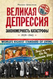 Великая депрессия. Закономерность катастрофы. 1929-1942, Михаил Шевляков