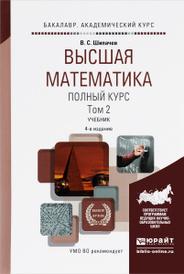 Высшая математика. Полный курс. В 2 томах. Том 2. Учебник, В. С. Шипачев
