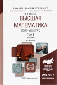 Высшая математика. Полный курс. Учебник. В 2 томах. Том 1, В. С. Шипачев