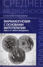 Фармакогнозия с основами фитотерапии. Учебник, Н. В. Беспалова, А. Л. Пастушенков