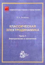 Классическая электродинамика. Часть 1. Электричество и магнетизм, В. И. Яковлев