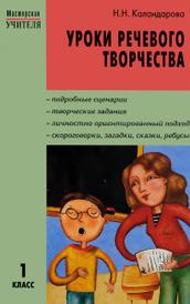 Уроки речевого творчества. 1 класс, Н. Н. Каландарова
