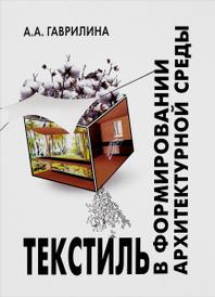 Текстиль в формировании архитектурной среды. Учебное пособие, А. А. Гаврилина