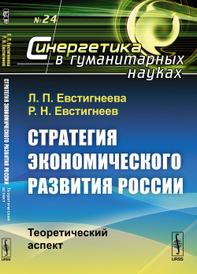 Стратегия экономического развития России: Теоретический аспект, Л. П. Евстигнеева, Р. Н. Евстигнеев