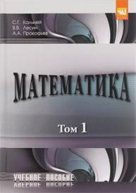 Математика. Учебное пособие. В 2 томах. Том 1, С. Г. Кальней, В. В. Лесин, А. А. Прокофьев