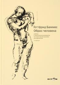 Образ человека. Учебник и практическое руководство по пластической анатомии для художников, Готтфрид Баммес