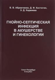 Гнойно-септическая инфекция в акушерстве и гинекологии, В. В. Абрамченко, Д. Ф. Костючек, Э. Д. Хаджиева