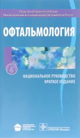 Офтальмология. Национальное руководство. Краткое издание,