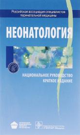 Неонатология. Национальное руководство. Краткое издание,