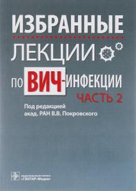 Избранные лекции по ВИЧ-инфекции. В 2 частях. Часть 2,