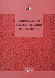Рациональная фармакотерапия в онкологии. Руководство для практикующих врачей,