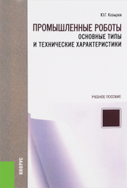 Промышленные роботы. Основные типы и технические характеристики. Учебное пособие, Ю. Г. Козырев