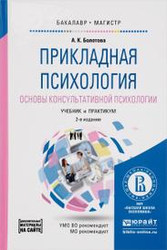 Прикладная психология. Основы консультативной психологии. Учебник и практикум, А. К. Болотова