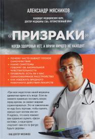 """""""Призраки"""". Когда здоровья нет, а врачи ничего не находят, Александр Мясников"""