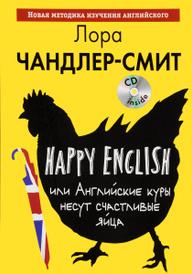 Happy English, или Английские куры несут счастливые яйца (+ CD), Лора Чандлер-Смит