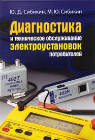 Диагностика и техническое обслуживание электроустановок потребителей. Учебное пособие, Ю. Д. Сибикин, М. Ю. Сибикин