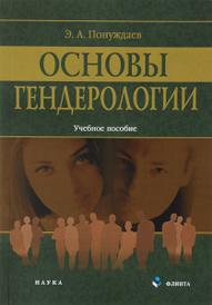 Основы гендерологии. Учебное пособие, Э. А. Понуждаев