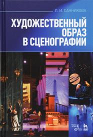 Художественный образ в сценографии. Учебное пособие, Л. И. Санникова