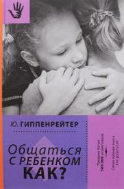 Общаться с ребенком. Как?, Ю. Гиппенрейтер