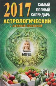 Самый полный календарь на 2017 год. астрологический + лунный посевной, Татьяна Борщ