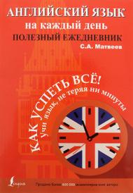 Английский язык на каждый день. Полезный ежедневник, С. А. Матвеев