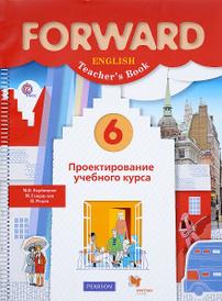 Forward English 6: Teacher's Book / Английский язык. 6 класс. Проектирование учебного курса. Пособие для учителя, М. В. Вербицкая, М. Гаярделли, П. Редли