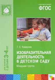 Изобразительная деятельность в детском саду. Изобразительная деятельность в детском саду. Младшая группа, Т. С. Комарова