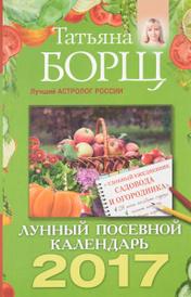 Лунный посевной календарь на 2017 год + удобный ежедневник садовода и огородника, Татьяна Борщ