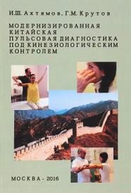 Модернизированная китайская пульсовая диагностика под кинезиологическим контролем, И. Ш. Ахтямов, Г. М. Крутов
