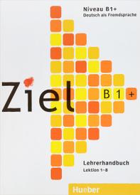 Ziel B1+: Deutsch als Fremdsprache: Lehrerhandbuch: Lektion 1-8,