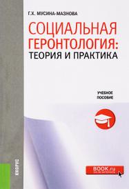 Социальная геронтология. Теория и практика. Учебное пособие, Г. Х. Мусина-Мазнова