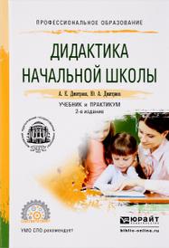 Дидактика начальной школы. Учебник и практикум, А. Е. Дмитриев, Ю. А. Дмитриев