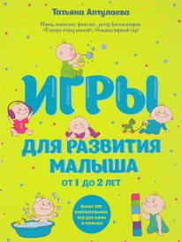 Игры для развития малыша от 1 до 2 лет, Татьяна Аптулаева