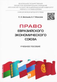 Право Евразийского экономического союза. Учебное пособие, К. А. Бекяшев, Е. Г. Моисеев