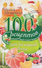 100 рецептов при головной боли. Вкусно, полезно, душевно, целебно, Ирина Вечерская