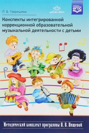 Конспекты интегрированной коррекционной образовательной музыкальной деятельности с детьми, Л. Б. Гавришева