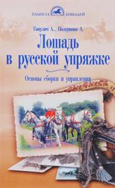 Лошадь в русской упряжке. Основы сборки и управления, А. Ганулич, А. Ползунова