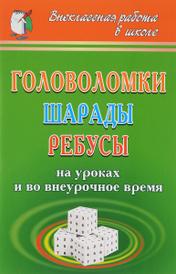 Головоломки, шарады, ребусы на уроках и во внеурочное время, И. А. Агапова, М. А. Давыдова